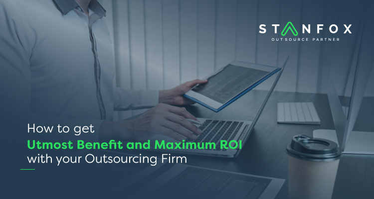 How To Get Utmost Benefit And Maximum ROI With Your Outsourcing Firm